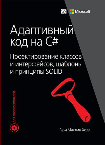 """книга """"Адаптивный код на C#: проектирование классов и интерфейсов, шаблоны и принципы SOLID"""""""