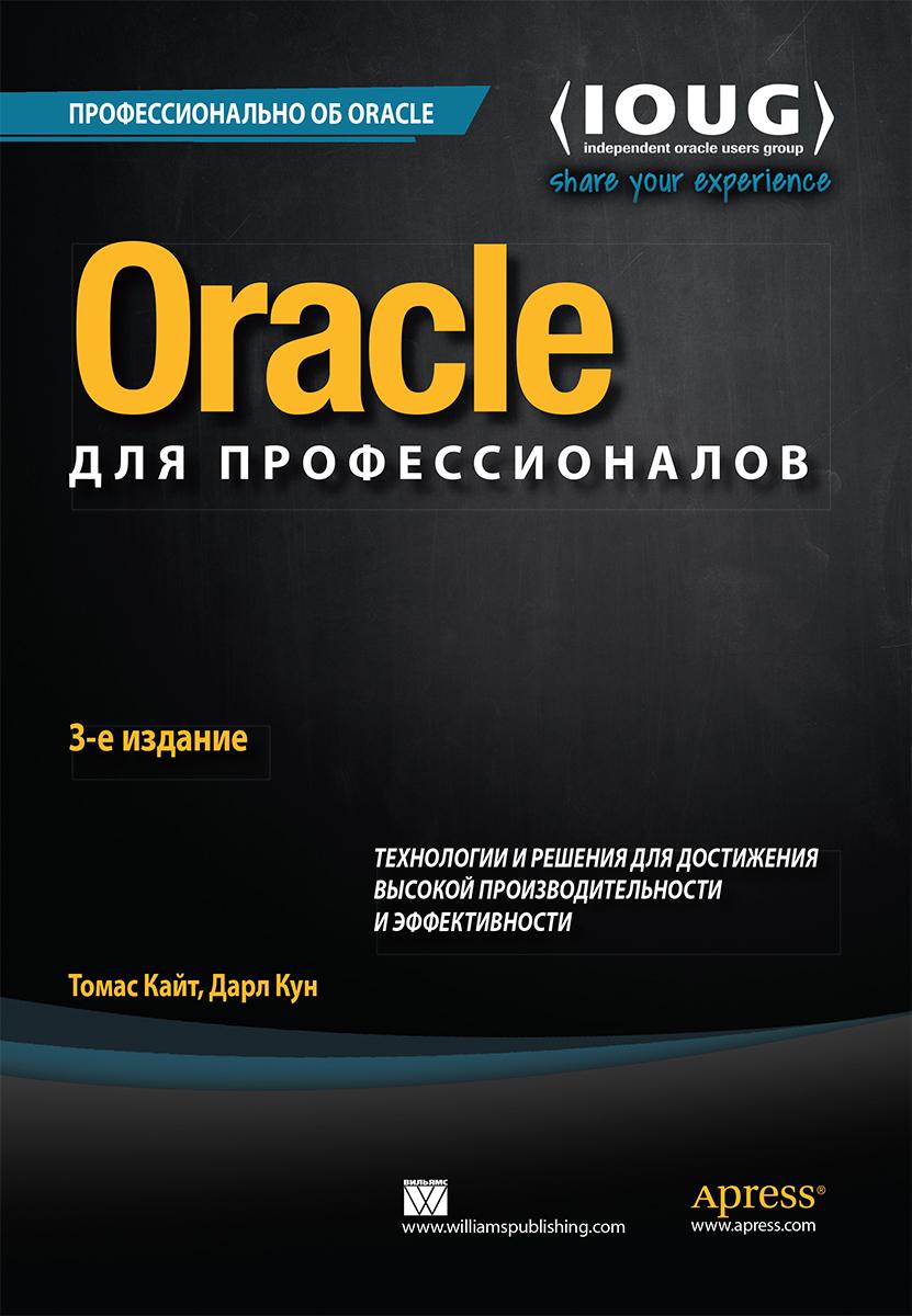 Oracle для профессионалов: архитектура, методики программирования и основные особенности версий 9i, 10g, 11g и 12c 3-е издание. Томас Кайт, Дарл Кун